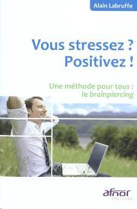 Vous stressez ? Positivez ! : une méthode pour tous, le brainpiercing