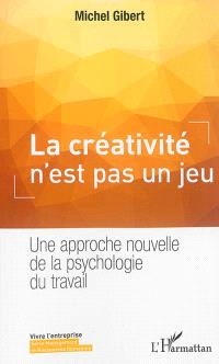 La créativité n'est pas un jeu : une approche nouvelle de la psychologie du travail
