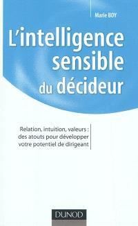 L'intelligence sensible du décideur : relation, intuition, valeurs : des atouts pour développer votre potentiel de dirigeant