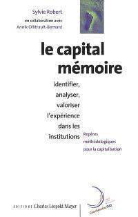 Le capital mémoire : identifier, analyser et valoriser l'expérience des institutions : repères méthodologiques pour la capitalisation d'expérience