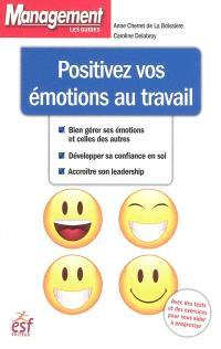 Positivez vos émotions au travail : bien gérer ses émotions et celles des autres, développer sa confiance en soi, accroître son leadership