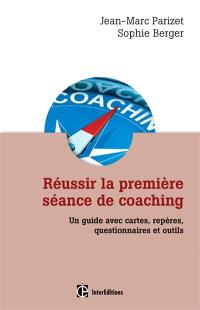 Réussir la première séance de coaching : un guide avec cartes, repères, questionnaires et outils