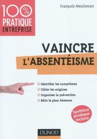 Vaincre l'absentéisme : identifier les symptômes, cibler les origines, organiser la prévention, bâtir le plan Absence