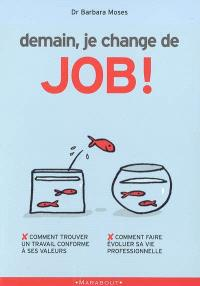 Demain je change de job ! : comment trouver un travail conforme à ses valeurs, comment faire évoluer sa vie professionnelle