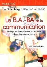 Le b.a.-ba de la communication : à l'usage de toute personne qui souhaite séduire, informer, convaincre : de Gutenberg à l'homo connectus