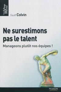 Ne surestimons pas le talent : manageons plutôt nos équipes