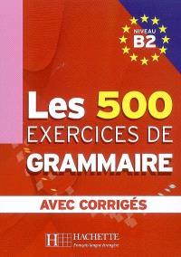 Les 500 exercices de grammaire, niveau B2 : avec corrigés