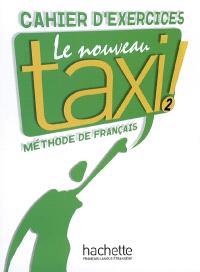 Le nouveau taxi ! : méthode de français niveau A 2 : cahier d'exercices