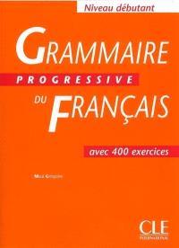 Grammaire progressive du français, niveau débutant : avec 400 exercices