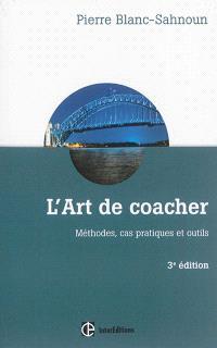 L'art de coacher : méthodes, cas pratiques et outils