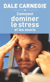 Comment dominer le stress et les soucis : prenez la vie du bon côté !