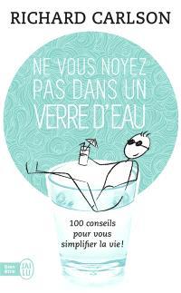 Ne vous noyez pas dans un verre d'eau : cent conseils pour vous simplifier la vie !