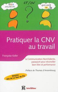 Pratiquer la CNV au travail : la communication non violente : passeport pour réconcilier bien-être et performance