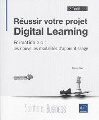 Réussir votre projet digital learning : formation 2.0 : les nouvelles modalités d'apprentissage