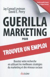 Guérilla marketing pour trouver un emploi : boostez votre recherche en utilisant les meilleures stratégies du marketing et des réseaux sociaux