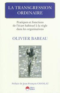 La transgression ordinaire : pratiques et fonctions de l'écart habituel à la règle dans les organisations