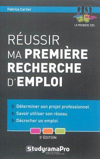 Réussir ma première recherche d'emploi : déterminer son projet professionnel, savoir utiliser son réseau, décrocher un emploi