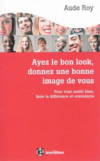Ayez le bon look, donnez une bonne image de vous : pour vous sentir bien, faire la différence et convaincre
