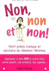 Non, non et non ! : petit précis ironique et salutaire de rébellion féminine : aprenez à dire non à votre mari, votre amant, vos enfants, vos copines...