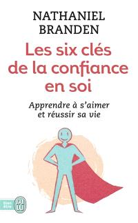Les six clés de la confiance en soi : s'aimer soi-même pour réussir sa vie
