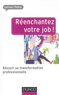 Réenchantez votre job ! : réussir sa transformation professionnelle