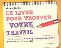 Le livre pour trouver votre travail : découvrez votre valeur ajoutée professionnelle pour réussir votre carrière