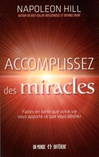Accomplissez des miracles  : faites en sorte que votre vie vous apporte ce que vous désirez