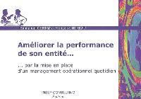 Améliorer la performance de son entité... : par la mise en place d'un management opérationnel quotidien