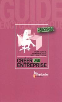 Créer une entreprise : projet, capacité, financement, aides, statut fiscal et social