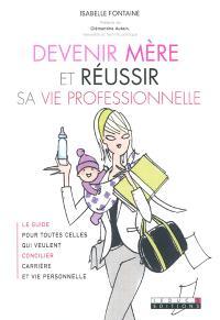 Devenir mère et réussir sa vie professionnelle : le guide pour toutes celles qui veulent concilier carrière et vie personnelle