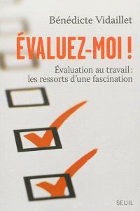 Evaluez-moi ! : l'évaluation au travail : les ressorts d'une fascination