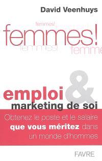 Femmes ! : emploi et marketing de soi : obtenez le poste et le salaire que vous méritez dans un monde d'hommes