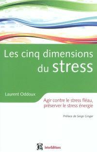 Les cinq dimensions du stress : agir contre le stress fléau, préserver le stress énergie