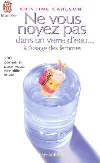 Ne vous noyez pas dans un verre d'eau... à l'usage des femmes : 100 conseils pour vous simplifier la vie