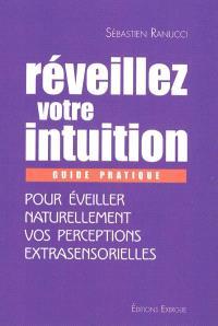 Réveiller votre intuition : guide pratique pour éveiller naturellement vos perceptions extrasensosrielles