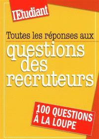 Toutes les réponses aux questions des recruteurs : 100 questions à la loupe