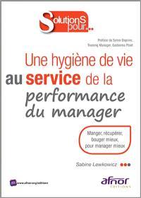 Une hygiène de vie au service de la performance du manager : manger, récupérer, bouger mieux pour manager mieux