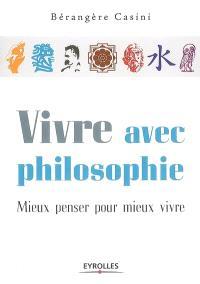 Vivre avec philosophie : mieux penser pour mieux vivre