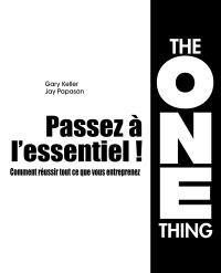 Passez à l'essentiel ! : comment réussir tout ce que vous entreprenez : the one thing