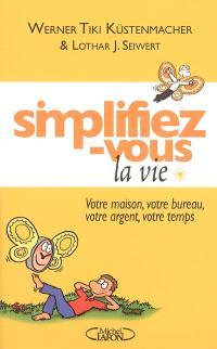 Simplifiez-vous la vie. Volume 1, Votre maison, votre bureau, votre argent, votre temps