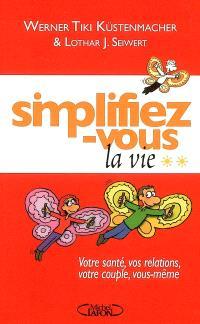 Simplifiez-vous la vie. Volume 2, Votre santé, vos relations, votre couple, vous-même