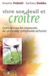 Vivre son deuil et croître : faire de tous les moments de sa vie une symphonie achevée