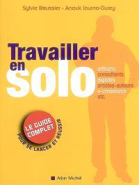 Travailler en solo : le guide complet pour se lancer et réussir : artisans, consultants, pigistes, artistes-auteurs, e-commerce, etc.