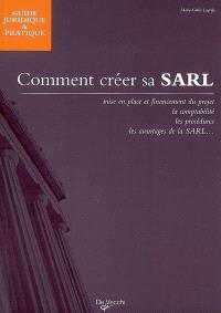 Comment créer sa SARL : mise en place et financement du projet, la comptabilité, les procédures, les avantages de la SARL...