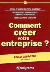 Comment créer votre entreprise ? : définir et mettre en oeuvre son projet, les démarches administratives, juridiques et financières, toutes les aides existantes : édition 2007-2008