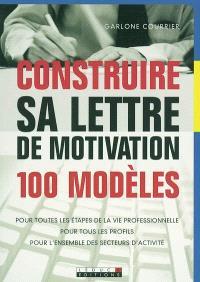 Construire sa lettre de motivation : 100 modèles : pour toutes les étapes de la vie professionnelle, pour tous les profils, pour l'ensemble des secteurs d'activité