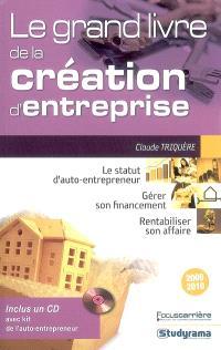 Le grand livre de la création d'entreprise 2009-2010 : le statut d'auto-entrepreneur, gérer son financement, rentabiliser son affaire