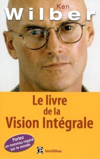 Le livre de la vision intégrale : relier épanouissement personnel et développement durable