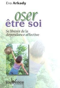 Oser être soi : se libérer de la dépendance affective