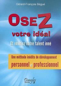 Osez votre idéal : et révélez votre talent inné : une méthode inédite de développement personnel et professionnel
